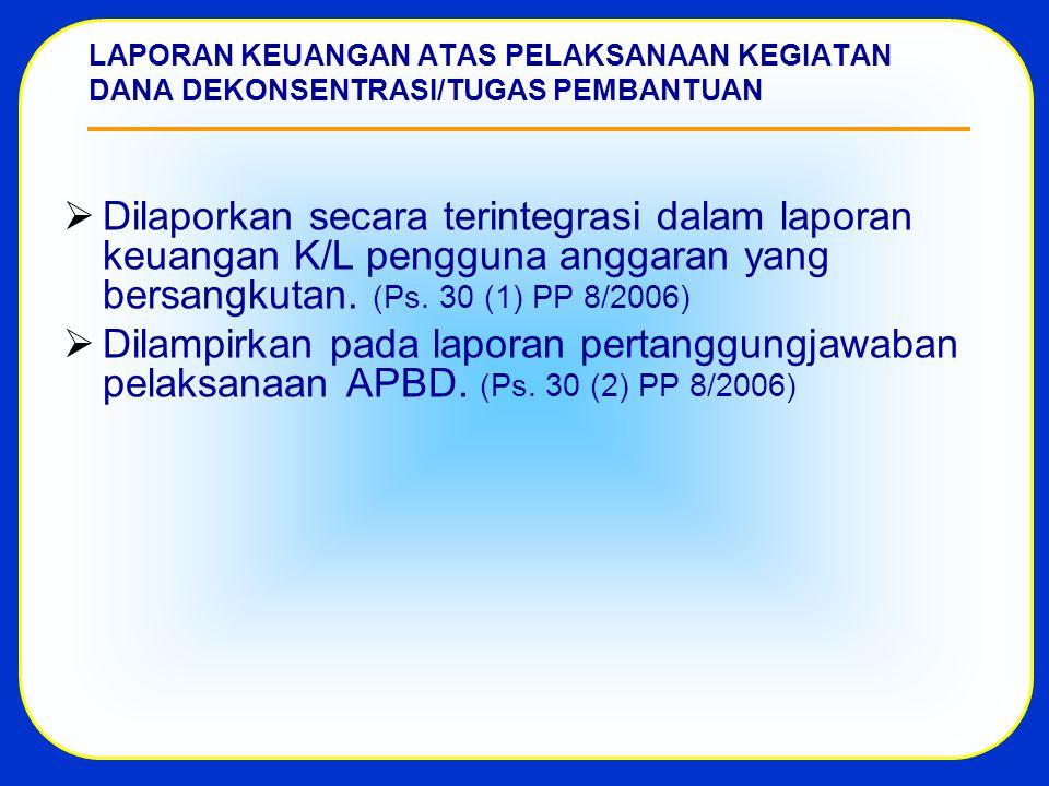 LAPORAN KEUANGAN ATAS PELAKSANAAN KEGIATAN DANA DEKONSENTRASI/TUGAS PEMBANTUAN  Dilaporkan secara terintegrasi dalam laporan keuangan K/L pengguna anggaran yang bersangkutan.
