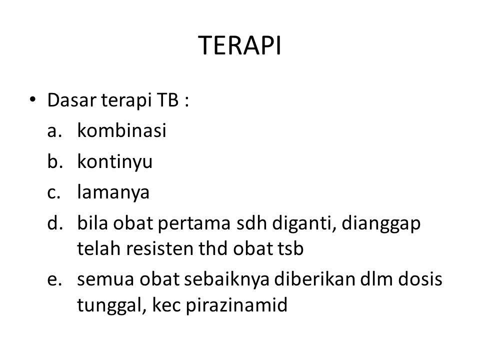 TERAPI • Dasar terapi TB : a. kombinasi b. kontinyu c. lamanya d. bila obat pertama sdh diganti, dianggap telah resisten thd obat tsb e. semua obat se