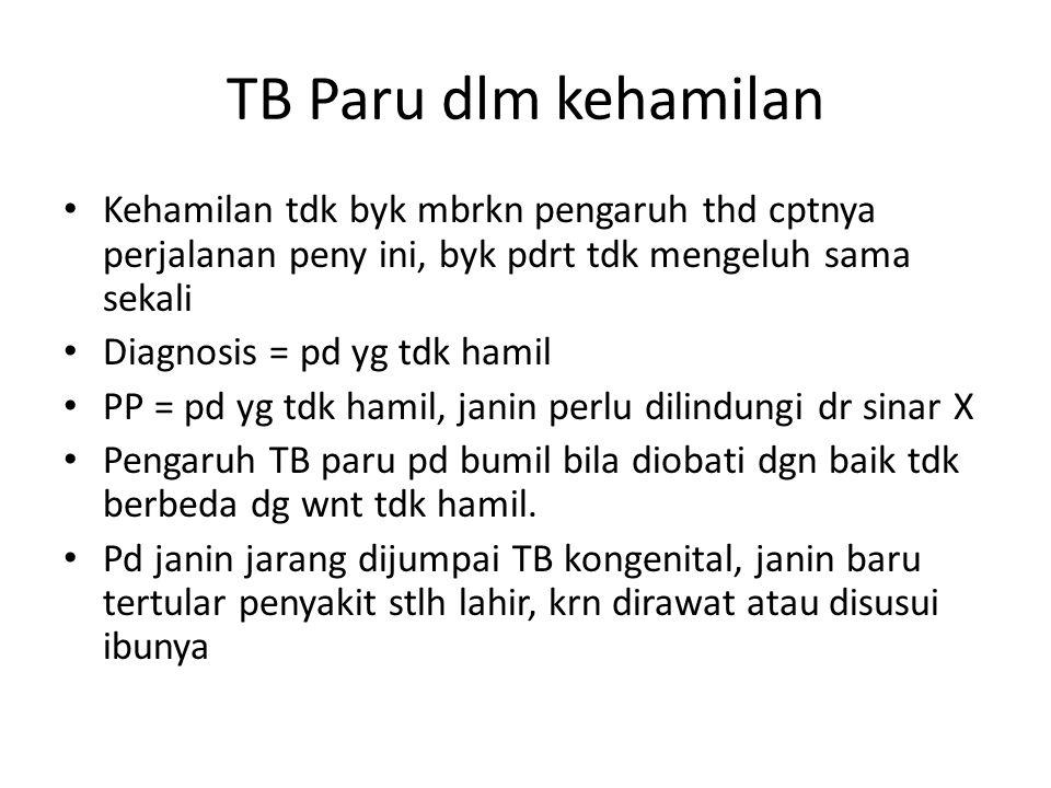 TB Paru dlm kehamilan • Kehamilan tdk byk mbrkn pengaruh thd cptnya perjalanan peny ini, byk pdrt tdk mengeluh sama sekali • Diagnosis = pd yg tdk hamil • PP = pd yg tdk hamil, janin perlu dilindungi dr sinar X • Pengaruh TB paru pd bumil bila diobati dgn baik tdk berbeda dg wnt tdk hamil.
