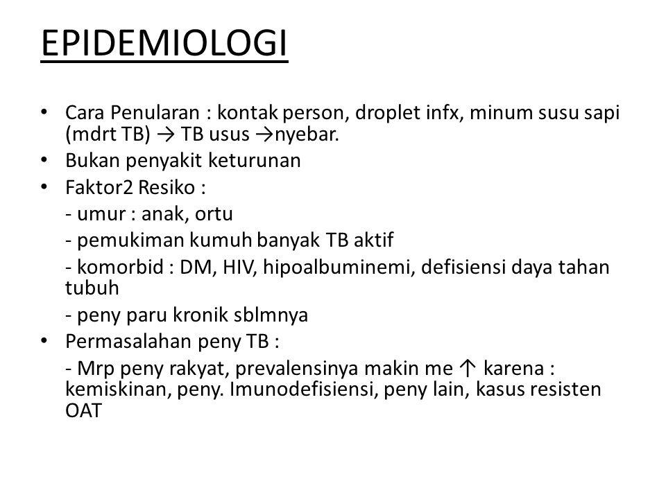 EPIDEMIOLOGI • Cara Penularan : kontak person, droplet infx, minum susu sapi (mdrt TB) → TB usus →nyebar. • Bukan penyakit keturunan • Faktor2 Resiko