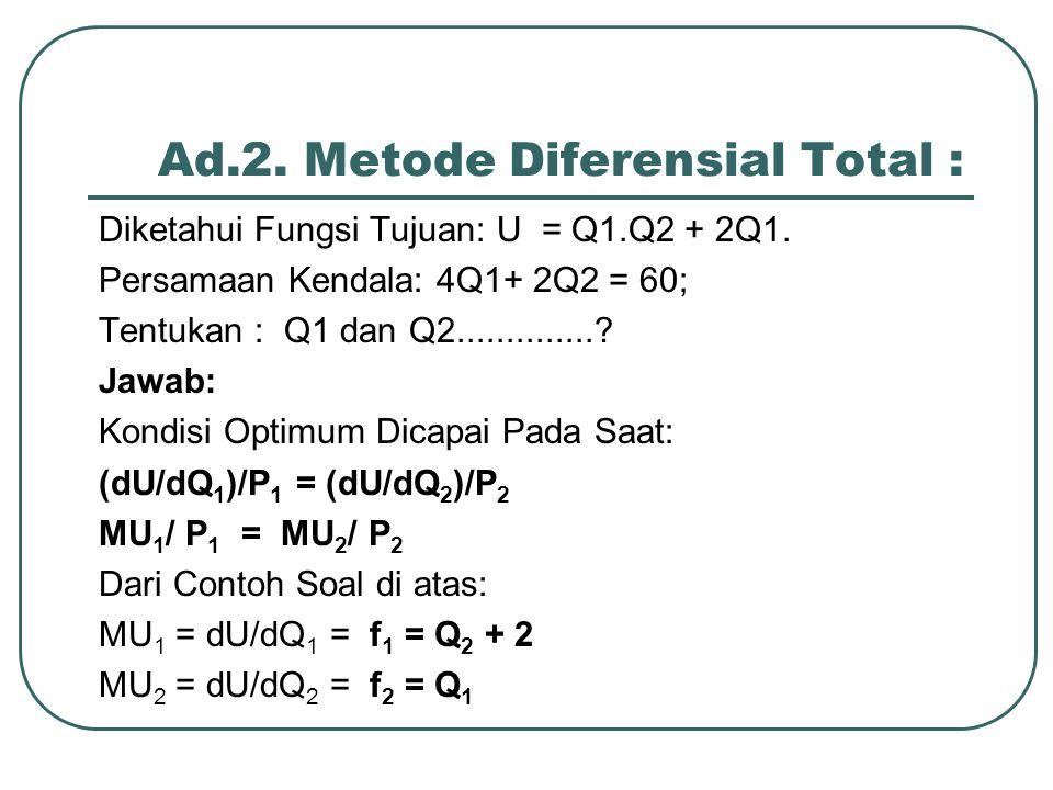 Ad.2. Metode Diferensial Total : Diketahui Fungsi Tujuan: U = Q1.Q2 + 2Q1. Persamaan Kendala: 4Q1+ 2Q2 = 60; Tentukan : Q1 dan Q2..............? Jawab