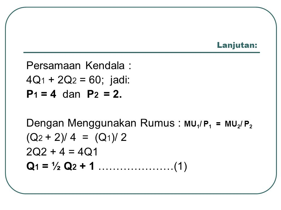 Lanjutan: Persamaan Kendala : 4Q 1 + 2Q 2 = 60; jadi: P 1 = 4 dan P 2 = 2. Dengan Menggunakan Rumus : MU 1 / P 1 = MU 2 / P 2 (Q 2 + 2)/ 4 = (Q 1 )/ 2