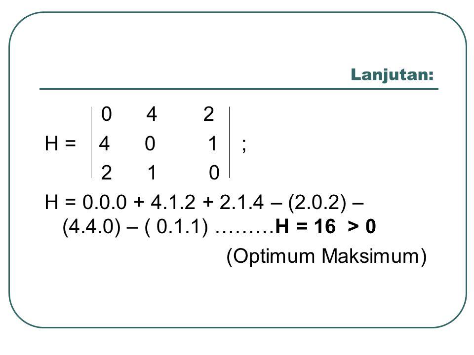 Lanjutan: 0 4 2 H = 4 0 1 ; 2 1 0 H = 0.0.0 + 4.1.2 + 2.1.4 – (2.0.2) – (4.4.0) – ( 0.1.1) ………H = 16 > 0 (Optimum Maksimum)