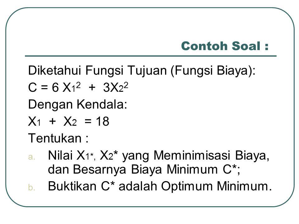 Contoh Soal : Diketahui Fungsi Tujuan (Fungsi Biaya): C = 6 X 1 2 + 3X 2 2 Dengan Kendala: X 1 + X 2 = 18 Tentukan : a. Nilai X 1*, X 2 * yang Meminim