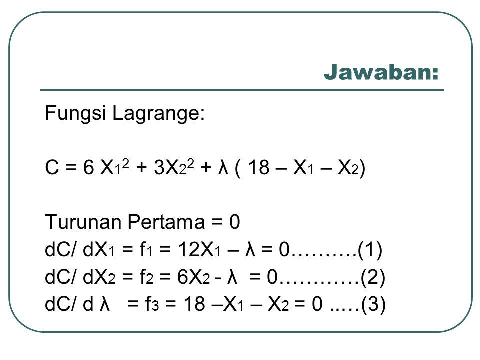 Jawaban: Fungsi Lagrange: C = 6 X 1 2 + 3X 2 2 + λ ( 18 – X 1 – X 2 ) Turunan Pertama = 0 dC/ dX 1 = f 1 = 12X 1 – λ = 0……….(1) dC/ dX 2 = f 2 = 6X 2