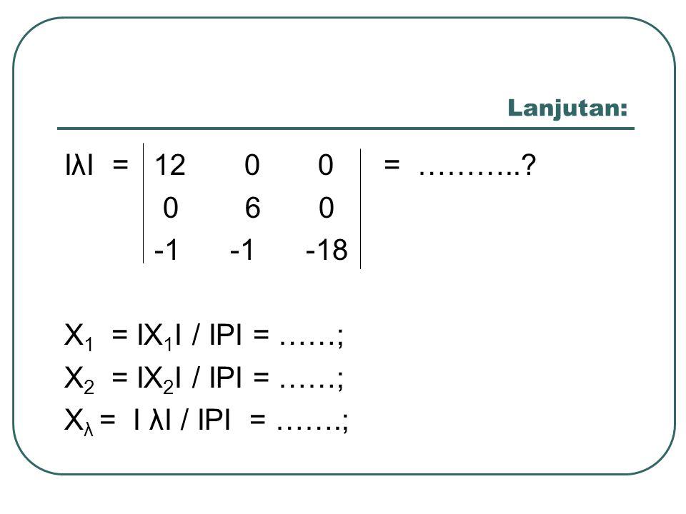 Lanjutan: IλI = 12 0 0 = ………..? 0 6 0 -1 -1 -18 X 1 = IX 1 I / IPI = ……; X 2 = IX 2 I / IPI = ……; X λ = I λI / IPI = …….;