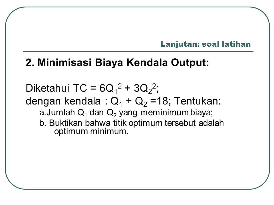 Lanjutan: soal latihan 2. Minimisasi Biaya Kendala Output: Diketahui TC = 6Q 1 2 + 3Q 2 2 ; dengan kendala : Q 1 + Q 2 =18; Tentukan: a.Jumlah Q 1 dan