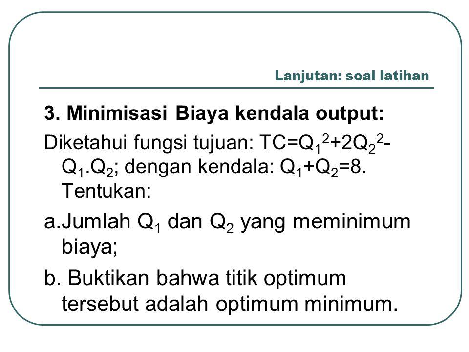 Lanjutan: soal latihan 3. Minimisasi Biaya kendala output: Diketahui fungsi tujuan: TC=Q 1 2 +2Q 2 2 - Q 1.Q 2 ; dengan kendala: Q 1 +Q 2 =8. Tentukan