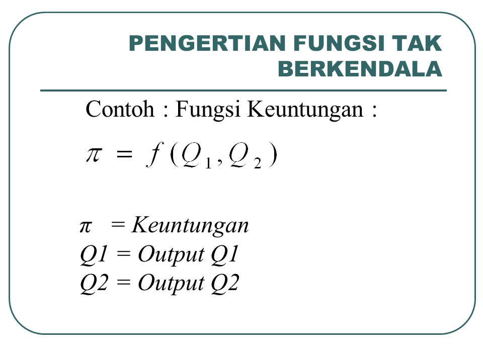 PENGERTIAN FUNGSI TAK BERKENDALA Contoh : Fungsi Keuntungan : π = Keuntungan Q1 = Output Q1 Q2 = Output Q2