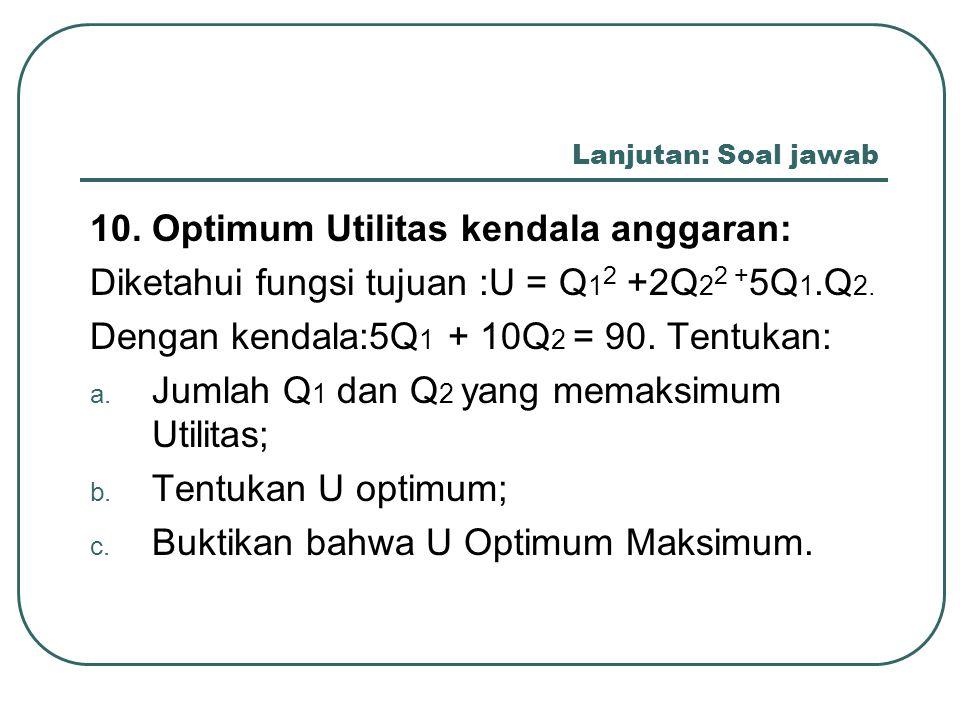 Lanjutan: Soal jawab 10. Optimum Utilitas kendala anggaran: Diketahui fungsi tujuan :U = Q 1 2 +2Q 2 2 + 5Q 1.Q 2. Dengan kendala:5Q 1 + 10Q 2 = 90. T