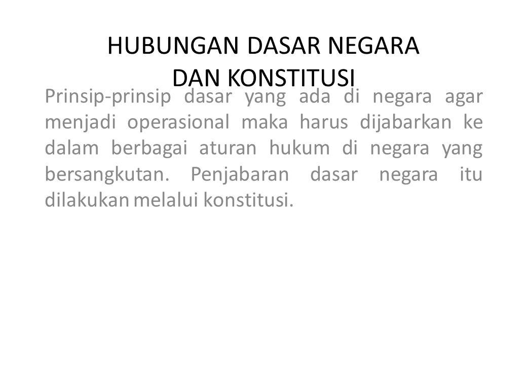 HUBUNGAN DASAR NEGARA DAN KONSTITUSI Prinsip-prinsip dasar yang ada di negara agar menjadi operasional maka harus dijabarkan ke dalam berbagai aturan hukum di negara yang bersangkutan.