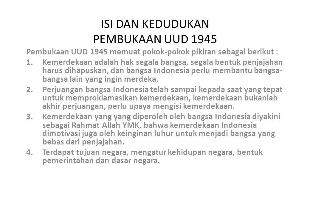 ISI DAN KEDUDUKAN PEMBUKAAN UUD 1945 Pembukaan UUD 1945 memuat pokok-pokok pikiran sebagai berikut : 1.Kemerdekaan adalah hak segala bangsa, segala bentuk penjajahan harus dihapuskan, dan bangsa Indonesia perlu membantu bangsa- bangsa lain yang ingin merdeka.