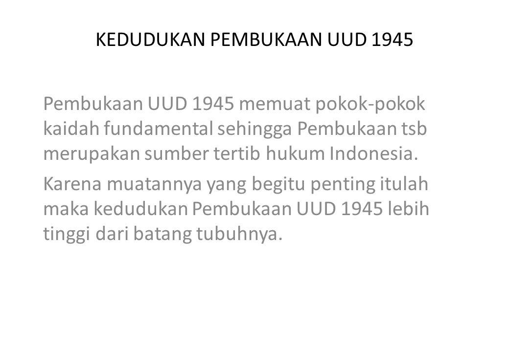 KEDUDUKAN PEMBUKAAN UUD 1945 Pembukaan UUD 1945 memuat pokok-pokok kaidah fundamental sehingga Pembukaan tsb merupakan sumber tertib hukum Indonesia.