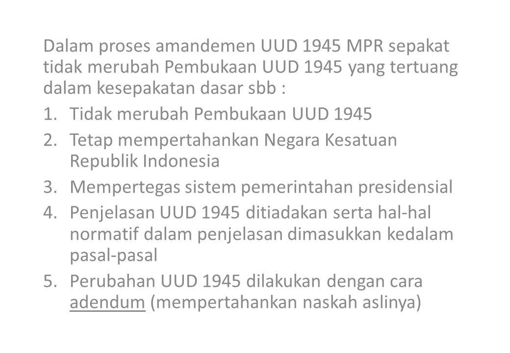Dalam proses amandemen UUD 1945 MPR sepakat tidak merubah Pembukaan UUD 1945 yang tertuang dalam kesepakatan dasar sbb : 1.Tidak merubah Pembukaan UUD 1945 2.Tetap mempertahankan Negara Kesatuan Republik Indonesia 3.Mempertegas sistem pemerintahan presidensial 4.Penjelasan UUD 1945 ditiadakan serta hal-hal normatif dalam penjelasan dimasukkan kedalam pasal-pasal 5.Perubahan UUD 1945 dilakukan dengan cara adendum (mempertahankan naskah aslinya)
