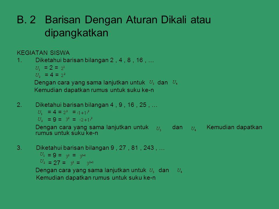 B. 2 Barisan Dengan Aturan Dikali atau dipangkatkan KEGIATAN SISWA 1.Diketahui barisan bilangan 2, 4, 8, 16, … = 2 = = 4 = Dengan cara yang sama lanju