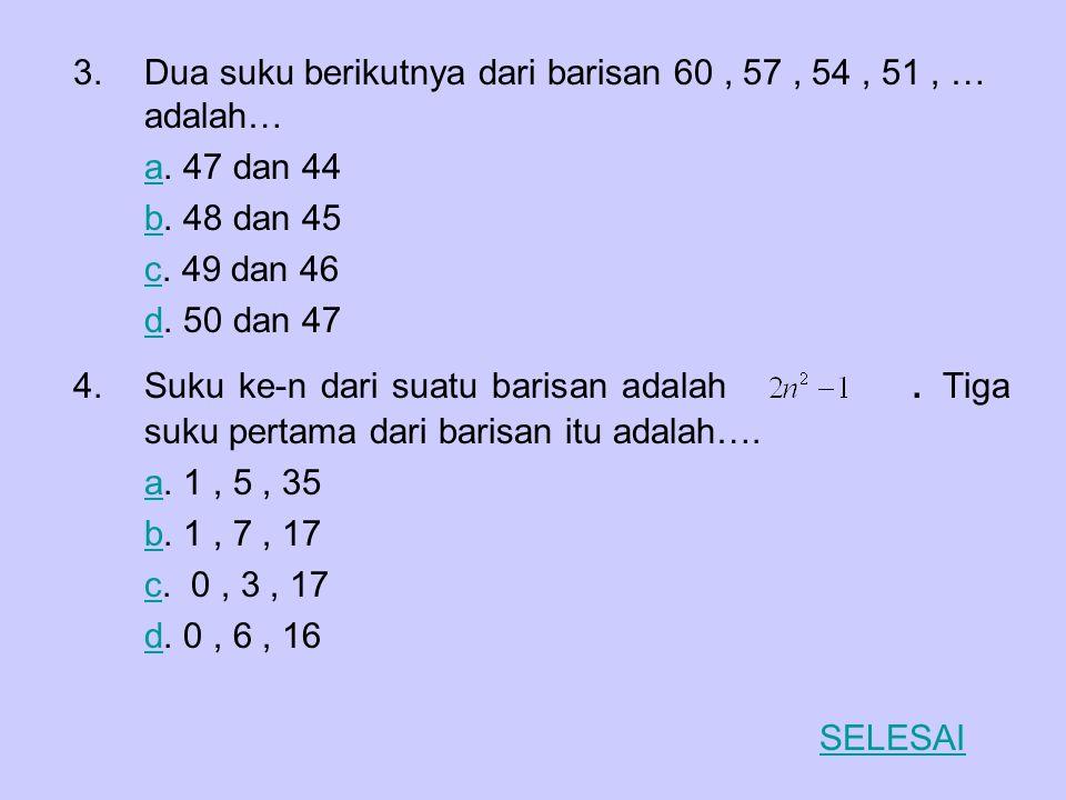 3.Dua suku berikutnya dari barisan 60, 57, 54, 51, … adalah… aa. 47 dan 44 bb. 48 dan 45 cc. 49 dan 46 dd. 50 dan 47 4.Suku ke-n dari suatu barisan ad