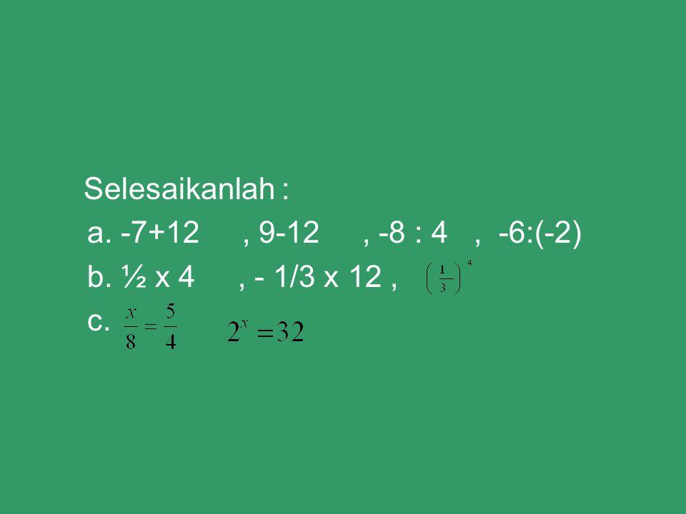 Selesaikanlah : a. -7+12, 9-12, -8 : 4, -6:(-2) b. ½ x 4, - 1/3 x 12, c.