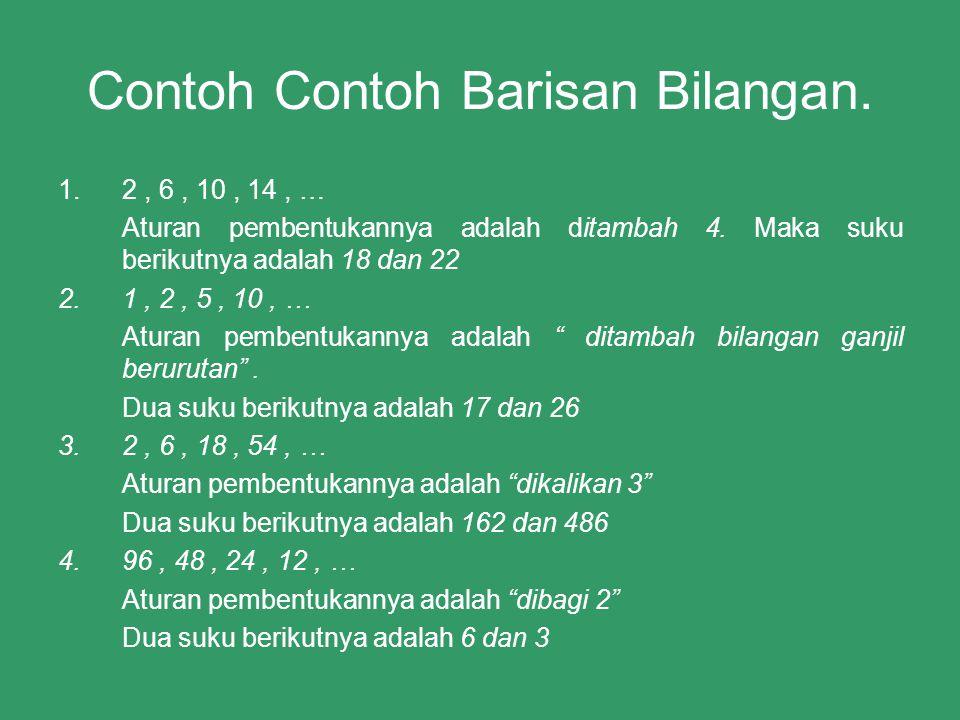 Contoh Contoh Barisan Bilangan. 1.2, 6, 10, 14, … Aturan pembentukannya adalah ditambah 4. Maka suku berikutnya adalah 18 dan 22 2.1, 2, 5, 10, … Atur