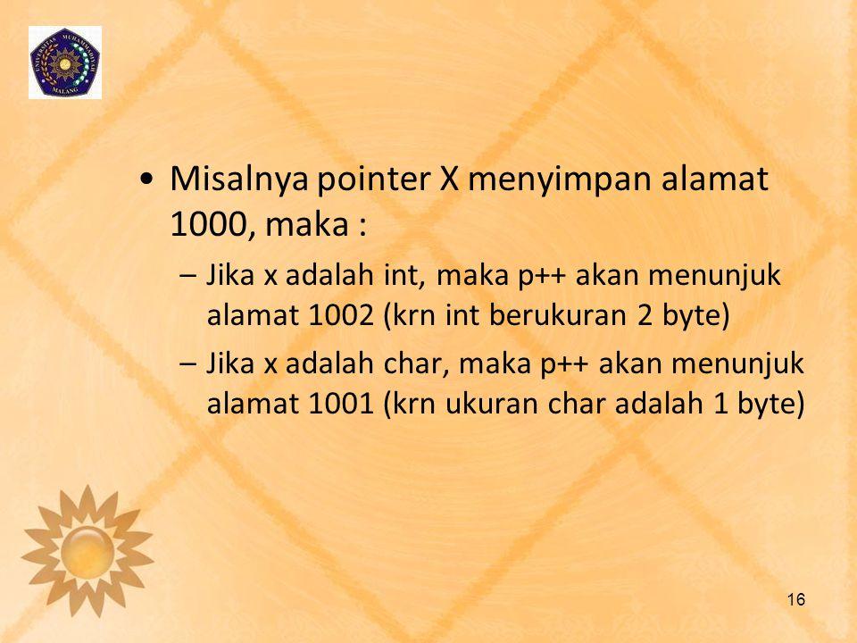 •Misalnya pointer X menyimpan alamat 1000, maka : –Jika x adalah int, maka p++ akan menunjuk alamat 1002 (krn int berukuran 2 byte) –Jika x adalah cha