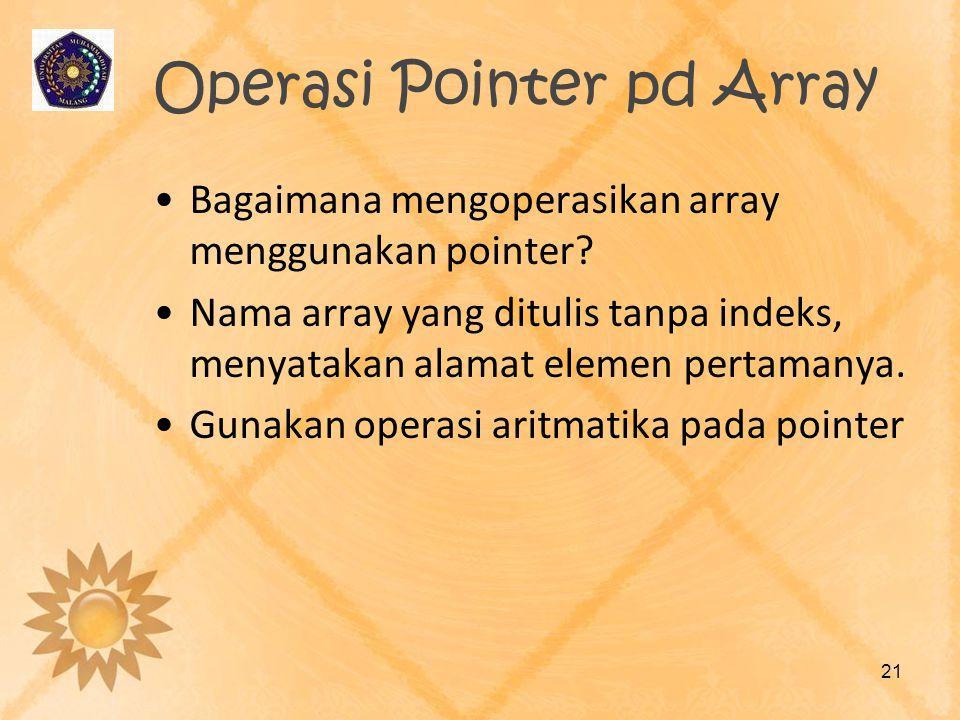 Operasi Pointer pd Array •Bagaimana mengoperasikan array menggunakan pointer? •Nama array yang ditulis tanpa indeks, menyatakan alamat elemen pertaman