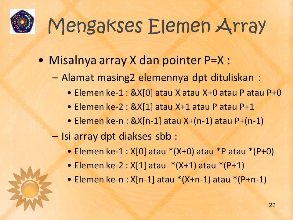 Mengakses Elemen Array •Misalnya array X dan pointer P=X : –Alamat masing2 elemennya dpt dituliskan : •Elemen ke-1 : &X[0] atau X atau X+0 atau P atau
