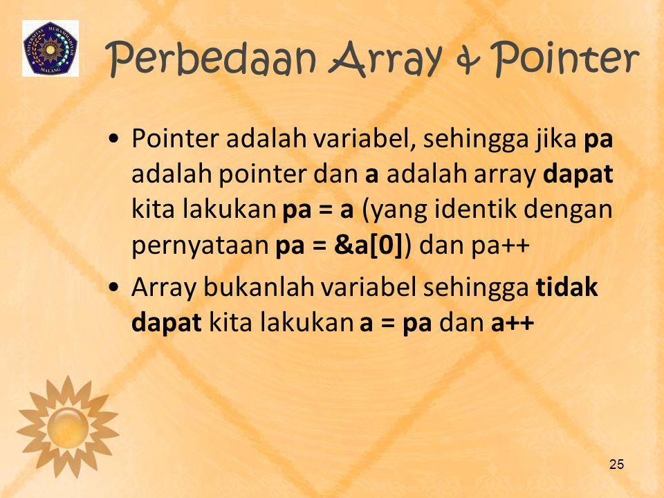 Perbedaan Array & Pointer •Pointer adalah variabel, sehingga jika pa adalah pointer dan a adalah array dapat kita lakukan pa = a (yang identik dengan