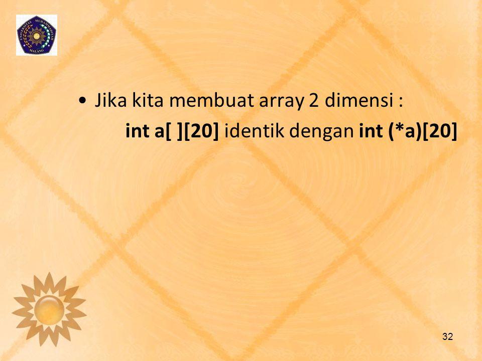•Jika kita membuat array 2 dimensi : int a[ ][20] identik dengan int (*a)[20] 32