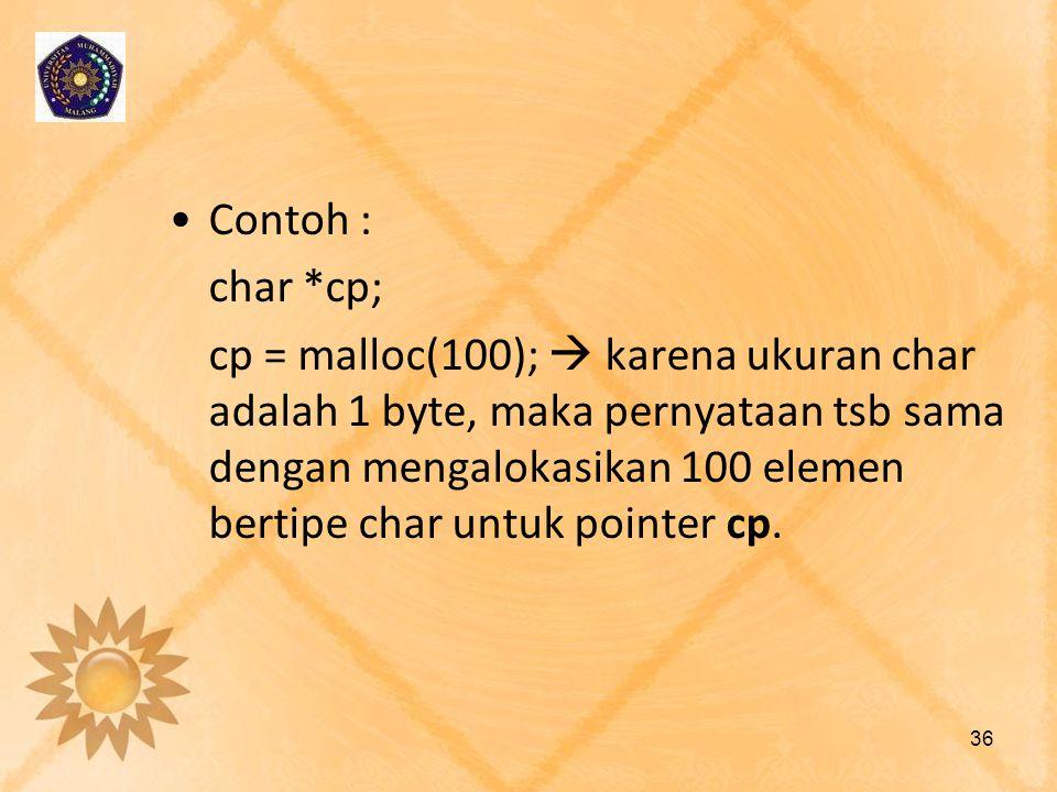 •Contoh : char *cp; cp = malloc(100);  karena ukuran char adalah 1 byte, maka pernyataan tsb sama dengan mengalokasikan 100 elemen bertipe char untuk
