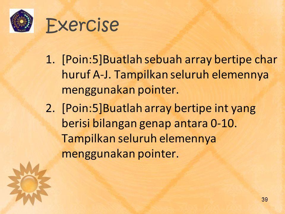 Exercise 1.[Poin:5]Buatlah sebuah array bertipe char huruf A-J. Tampilkan seluruh elemennya menggunakan pointer. 2.[Poin:5]Buatlah array bertipe int y