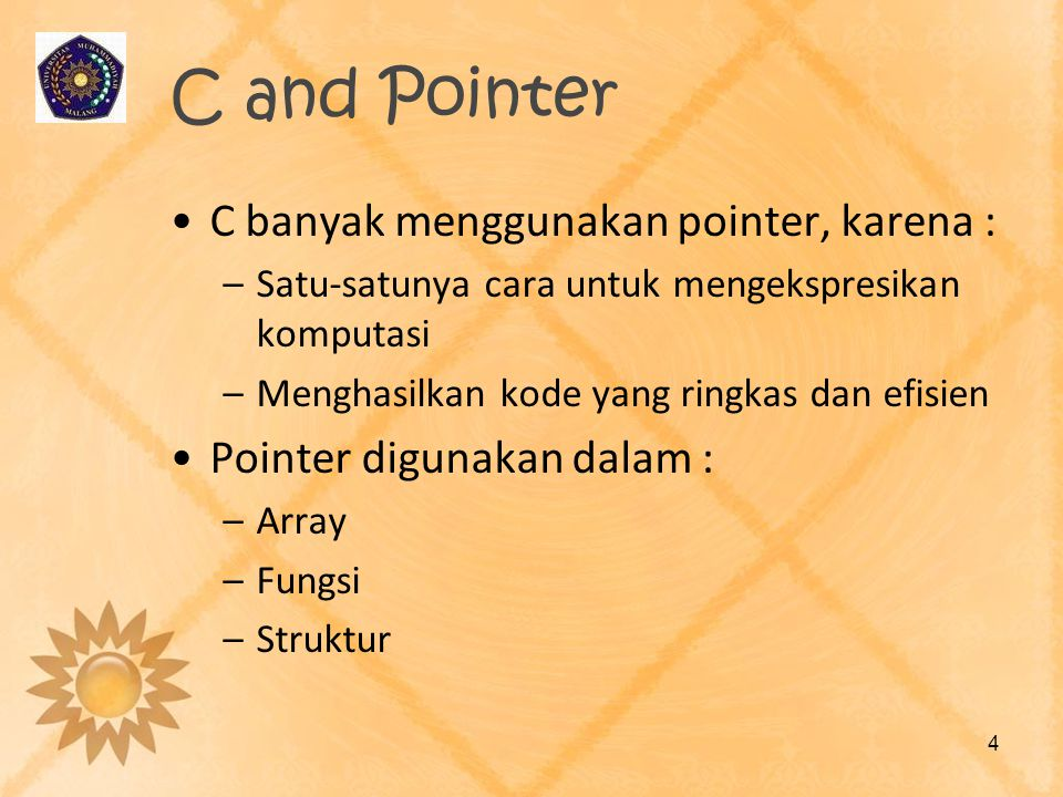 C and Pointer •C banyak menggunakan pointer, karena : –Satu-satunya cara untuk mengekspresikan komputasi –Menghasilkan kode yang ringkas dan efisien •