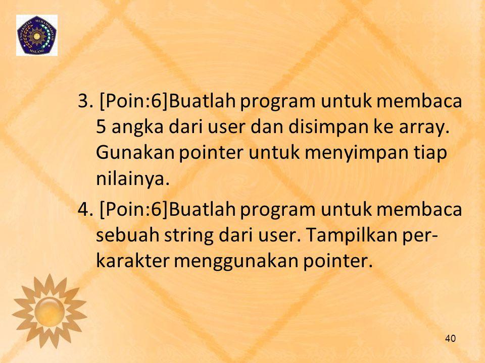 3. [Poin:6]Buatlah program untuk membaca 5 angka dari user dan disimpan ke array. Gunakan pointer untuk menyimpan tiap nilainya. 4. [Poin:6]Buatlah pr