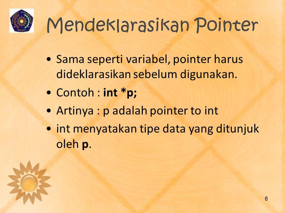 Mendeklarasikan Pointer •Sama seperti variabel, pointer harus dideklarasikan sebelum digunakan. •Contoh : int *p; •Artinya : p adalah pointer to int •