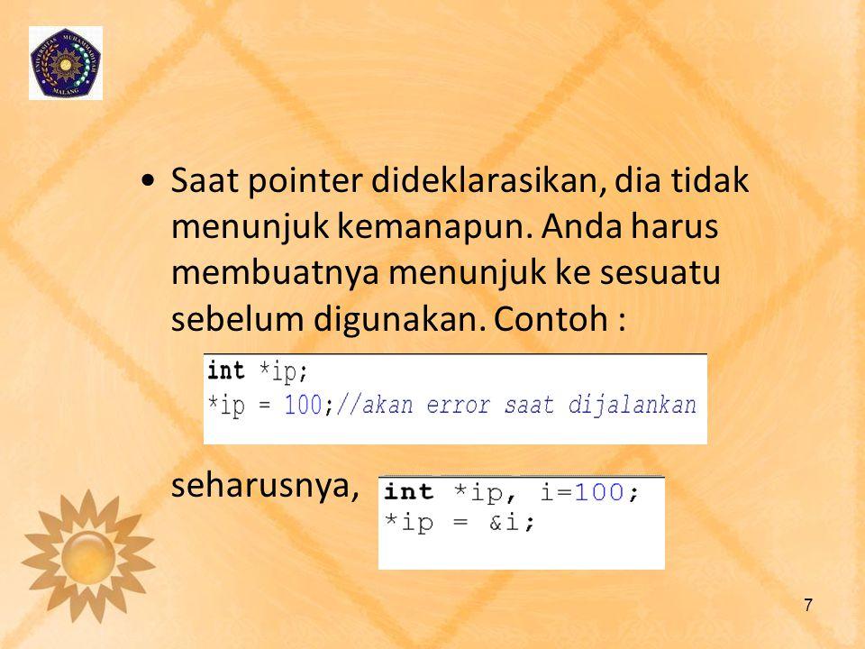 •Saat pointer dideklarasikan, dia tidak menunjuk kemanapun. Anda harus membuatnya menunjuk ke sesuatu sebelum digunakan. Contoh : seharusnya, 7