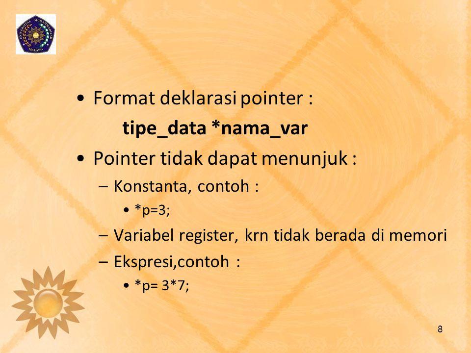•Format deklarasi pointer : tipe_data *nama_var •Pointer tidak dapat menunjuk : –Konstanta, contoh : •*p=3; –Variabel register, krn tidak berada di me