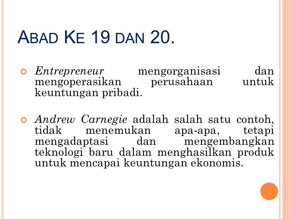 A BAD K E 19 DAN 20. Entrepreneur mengorganisasi dan mengoperasikan perusahaan untuk keuntungan pribadi. Andrew Carnegie adalah salah satu contoh, tid
