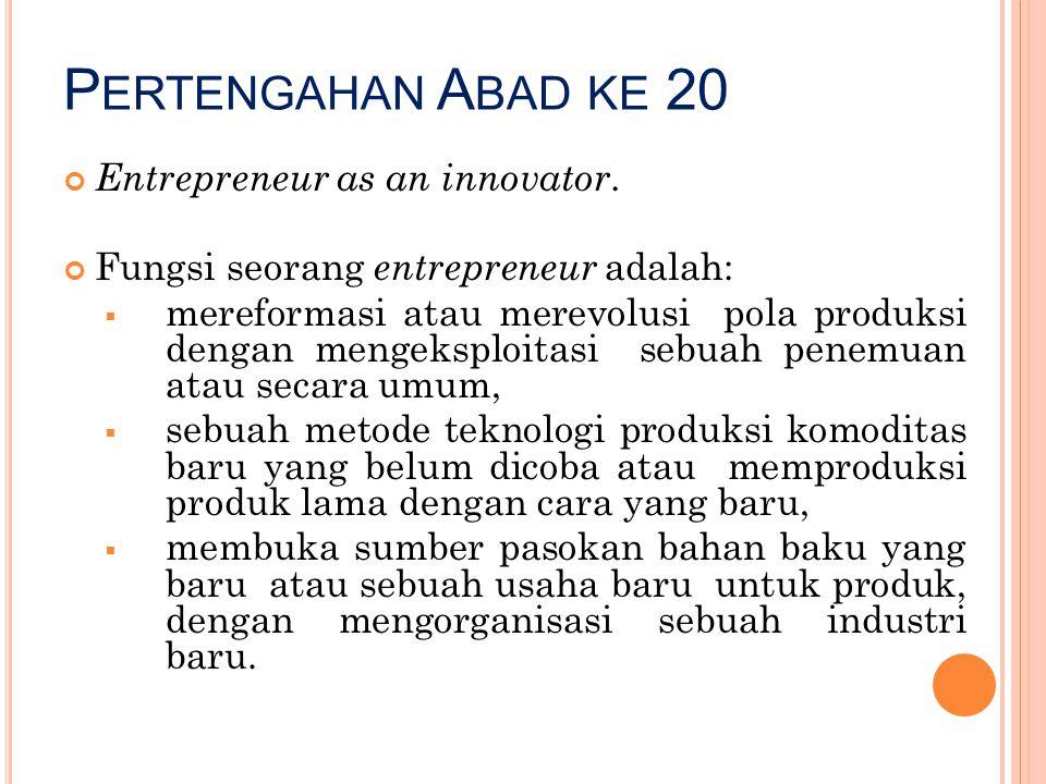 P ERTENGAHAN A BAD KE 20 Entrepreneur as an innovator. Fungsi seorang entrepreneur adalah:  mereformasi atau merevolusi pola produksi dengan mengeksp