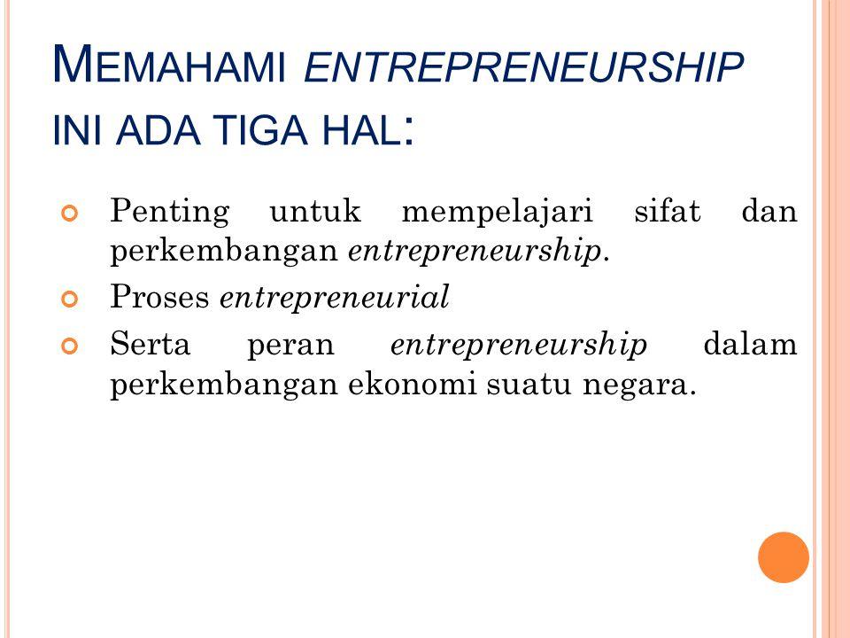 M EMAHAMI ENTREPRENEURSHIP INI ADA TIGA HAL : Penting untuk mempelajari sifat dan perkembangan entrepreneurship. Proses entrepreneurial Serta peran en