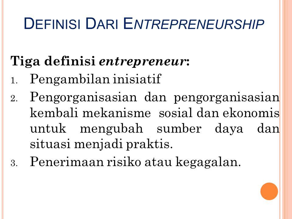 D EFINISI D ARI E NTREPRENEURSHIP Tiga definisi entrepreneur : 1. Pengambilan inisiatif 2. Pengorganisasian dan pengorganisasian kembali mekanisme sos