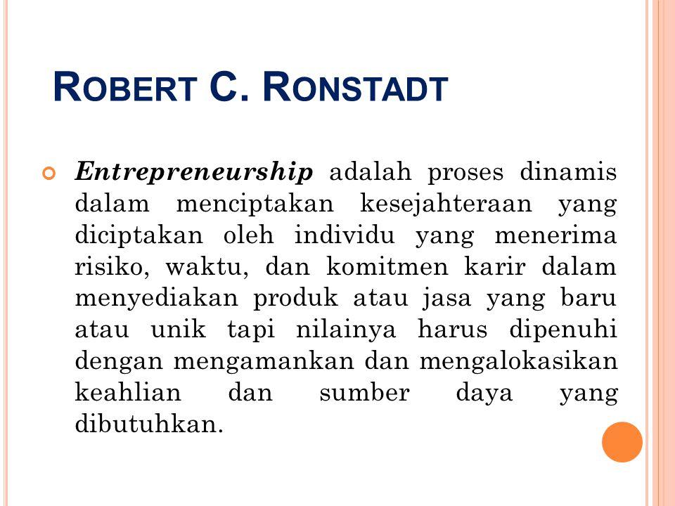 R OBERT C. R ONSTADT Entrepreneurship adalah proses dinamis dalam menciptakan kesejahteraan yang diciptakan oleh individu yang menerima risiko, waktu,