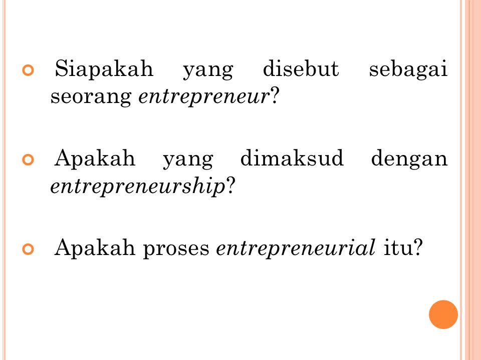 Siapakah yang disebut sebagai seorang entrepreneur ? Apakah yang dimaksud dengan entrepreneurship ? Apakah proses entrepreneurial itu?