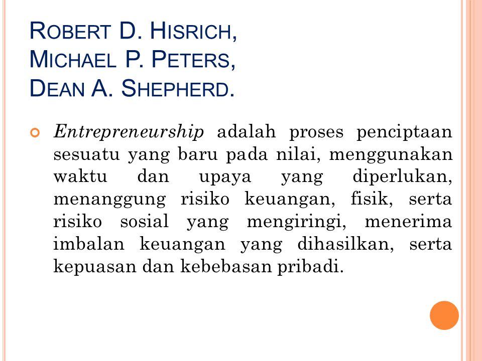 R OBERT D. H ISRICH, M ICHAEL P. P ETERS, D EAN A. S HEPHERD. Entrepreneurship adalah proses penciptaan sesuatu yang baru pada nilai, menggunakan wakt