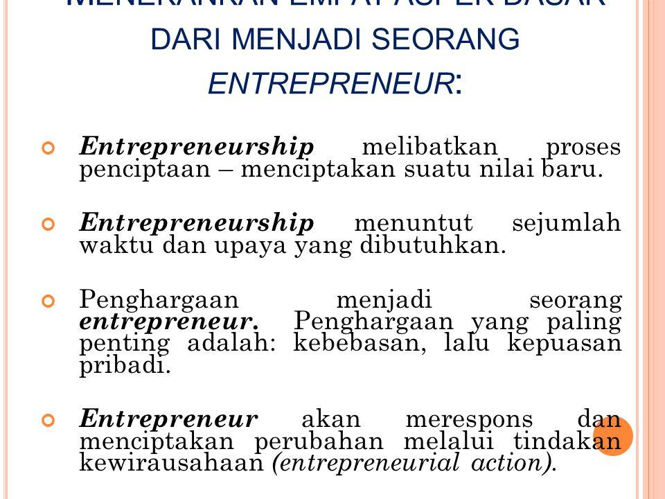 M ENEKANKAN EMPAT ASPEK DASAR DARI MENJADI SEORANG ENTREPRENEUR : Entrepreneurship melibatkan proses penciptaan – menciptakan suatu nilai baru. Entrep