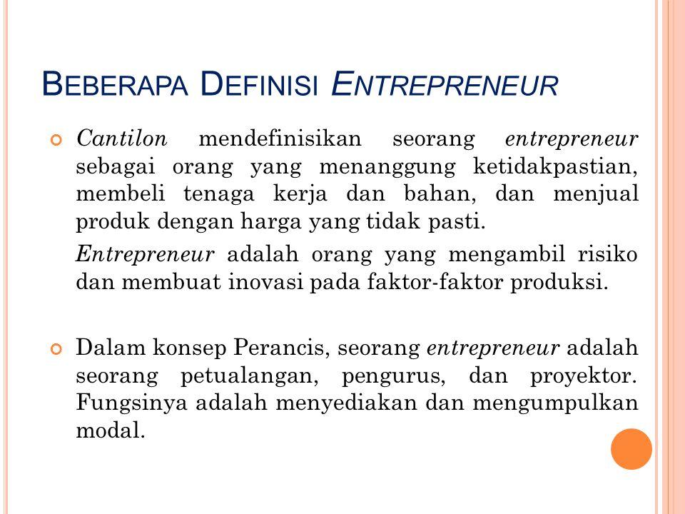B EBERAPA D EFINISI E NTREPRENEUR Cantilon mendefinisikan seorang entrepreneur sebagai orang yang menanggung ketidakpastian, membeli tenaga kerja dan
