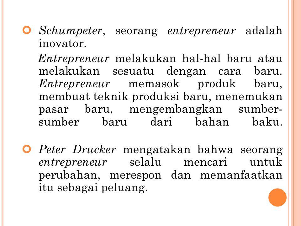 Schumpeter, seorang entrepreneur adalah inovator. Entrepreneur melakukan hal-hal baru atau melakukan sesuatu dengan cara baru. Entrepreneur memasok pr
