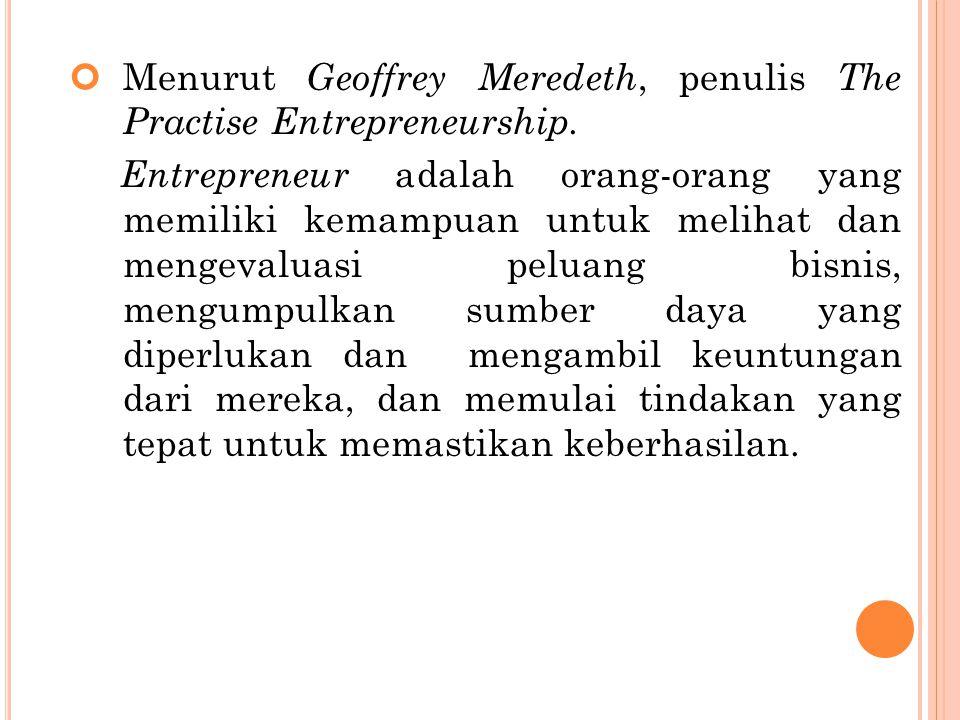 Menurut Geoffrey Meredeth, penulis The Practise Entrepreneurship. Entrepreneur adalah orang-orang yang memiliki kemampuan untuk melihat dan mengevalua