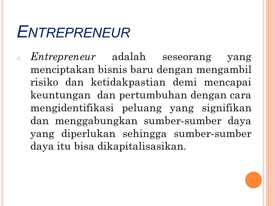 E NTREPRENEUR o Entrepreneur adalah seseorang yang menciptakan bisnis baru dengan mengambil risiko dan ketidakpastian demi mencapai keuntungan dan per