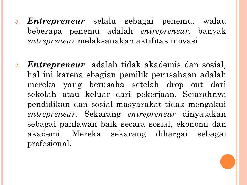 3. Entrepreneur selalu sebagai penemu, walau beberapa penemu adalah entrepreneur, banyak entrepreneur melaksanakan aktifitas inovasi. 4. Entrepreneur