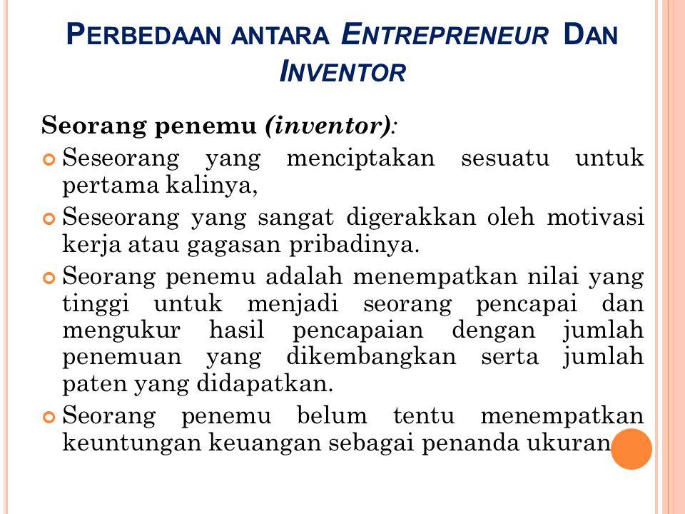 P ERBEDAAN ANTARA E NTREPRENEUR D AN I NVENTOR Seorang penemu (inventor) : Seseorang yang menciptakan sesuatu untuk pertama kalinya, Seseorang yang sa