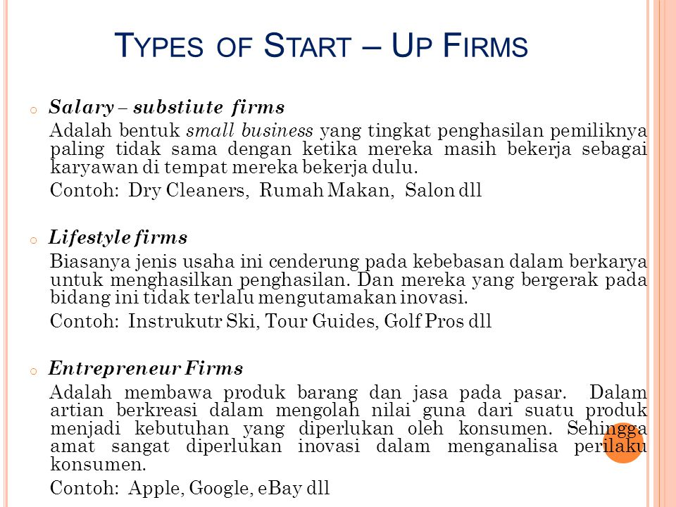 T YPES OF S TART – U P F IRMS o Salary – substiute firms Adalah bentuk small business yang tingkat penghasilan pemiliknya paling tidak sama dengan ket