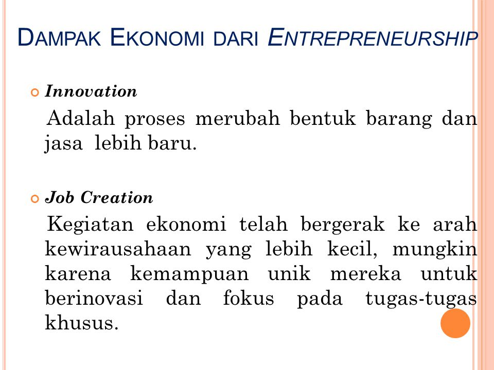 D AMPAK E KONOMI DARI E NTREPRENEURSHIP Innovation Adalah proses merubah bentuk barang dan jasa lebih baru. Job Creation Kegiatan ekonomi telah berger